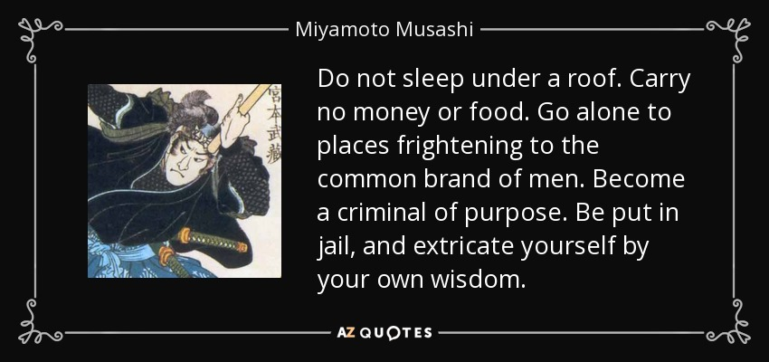 Do not sleep under a roof. Carry no money or food. Go alone to places frightening to the common brand of men. Become a criminal of purpose. Be put in jail, and extricate yourself by your own wisdom. - Miyamoto Musashi