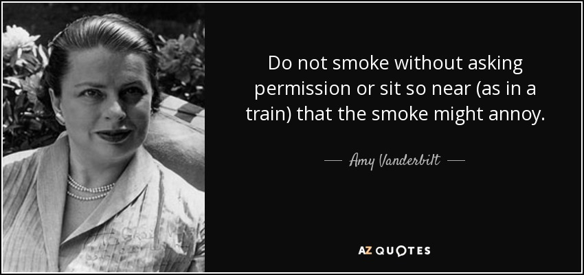Do not smoke without asking permission or sit so near (as in a train) that the smoke might annoy. - Amy Vanderbilt