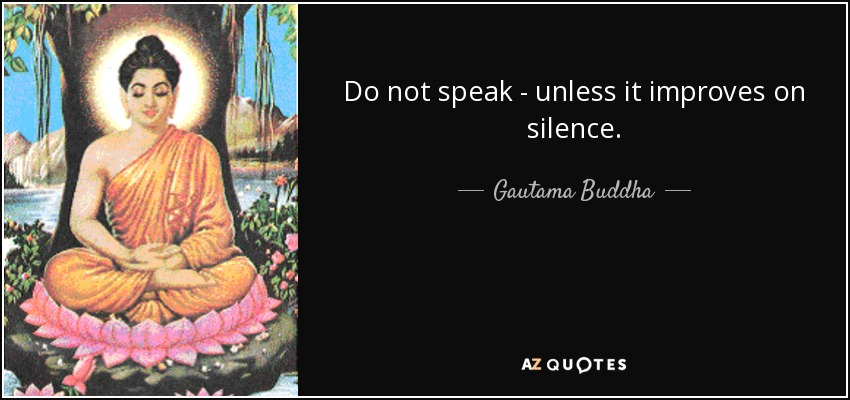Do not speak - unless it improves on silence. - Gautama Buddha