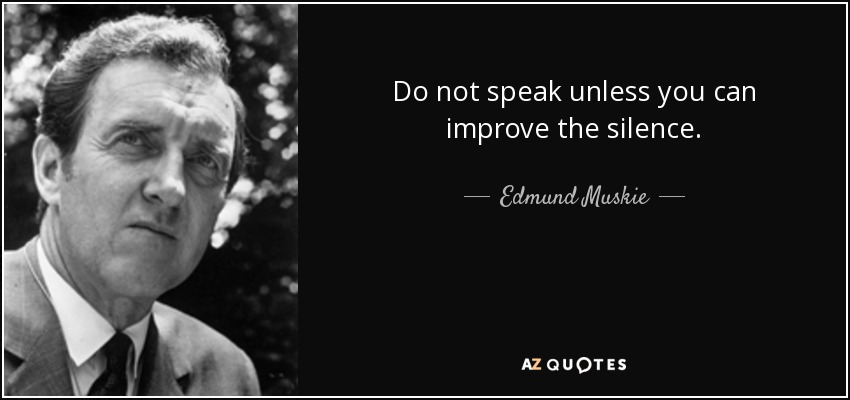 Do not speak unless you can improve the silence. - Edmund Muskie