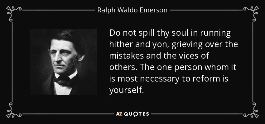Do not spill thy soul in running hither and yon, grieving over the mistakes and the vices of others. The one person whom it is most necessary to reform is yourself. - Ralph Waldo Emerson