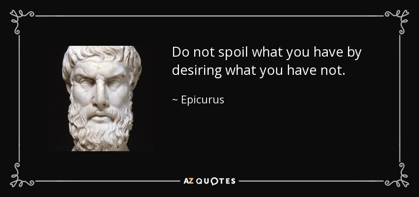 Do not spoil what you have by desiring what you have not. - Epicurus
