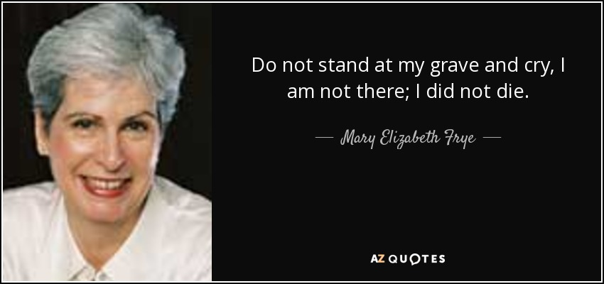 Do not stand at my grave and cry, I am not there; I did not die. - Mary Elizabeth Frye