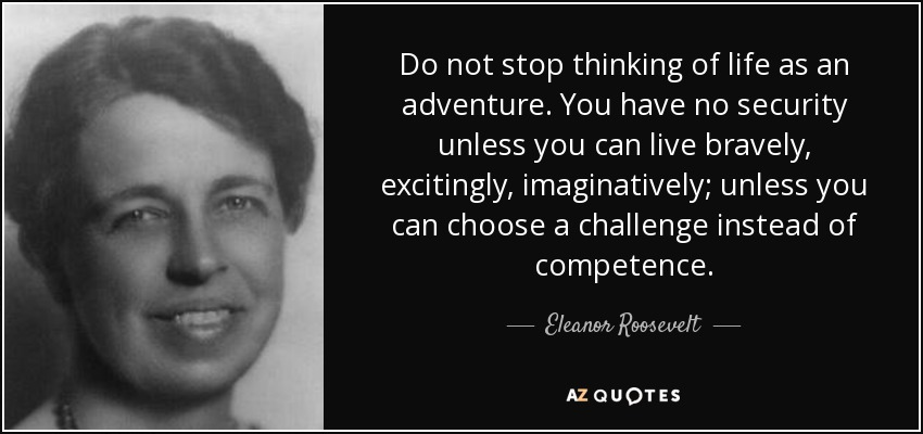 Do not stop thinking of life as an adventure. You have no security unless you can live bravely, excitingly, imaginatively; unless you can choose a challenge instead of competence. - Eleanor Roosevelt