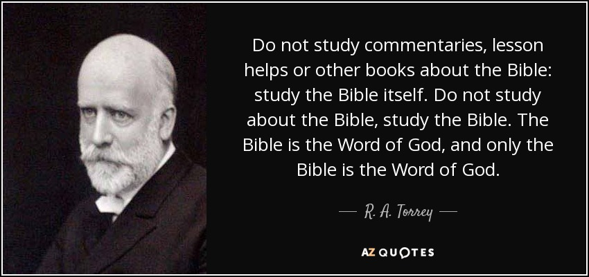 Do not study commentaries, lesson helps or other books about the Bible: study the Bible itself. Do not study about the Bible, study the Bible. The Bible is the Word of God, and only the Bible is the Word of God. - R. A. Torrey