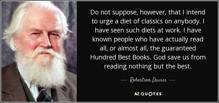 Do not suppose, however, that I intend to urge a diet of classics on anybody. I have seen such diets at work. I have known people who have actually read all, or almost all, the guaranteed Hundred Best Books. God save us from reading nothing but the best. - Robertson Davies