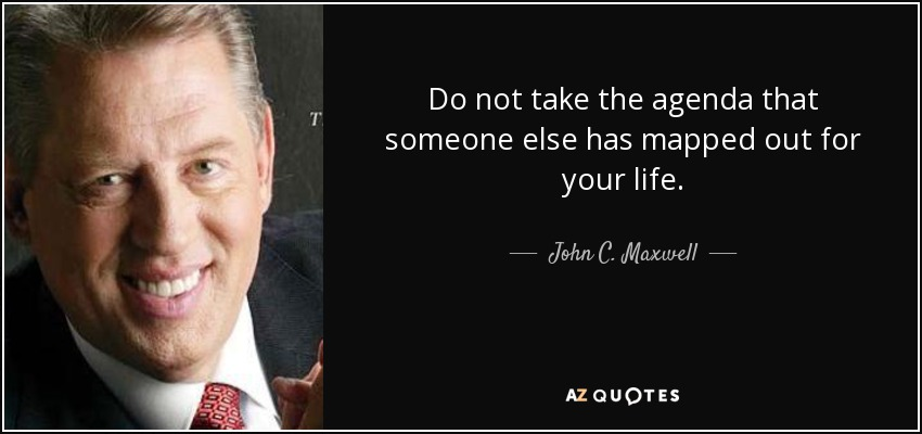 Do not take the agenda that someone else has mapped out for your life. - John C. Maxwell