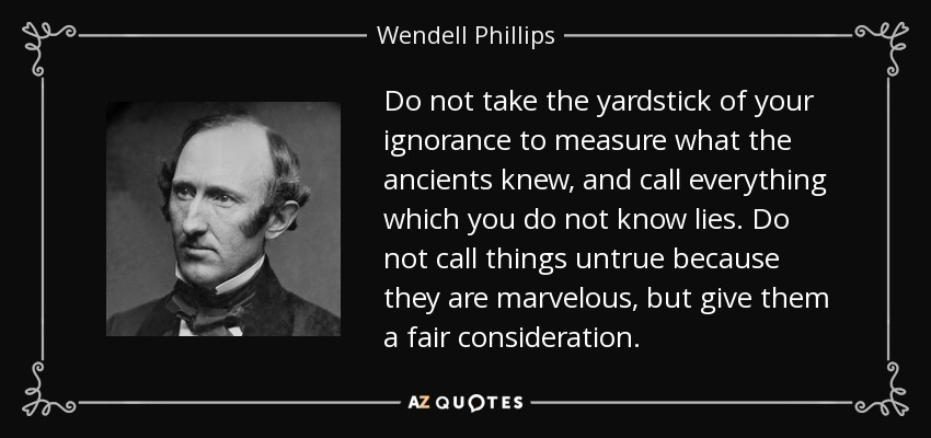 Do not take the yardstick of your ignorance to measure what the ancients knew, and call everything which you do not know lies. Do not call things untrue because they are marvelous, but give them a fair consideration. - Wendell Phillips