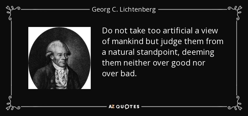 Do not take too artificial a view of mankind but judge them from a natural standpoint, deeming them neither over good nor over bad. - Georg C. Lichtenberg
