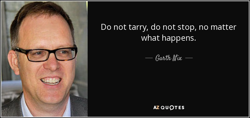 Do not tarry, do not stop, no matter what happens. - Garth Nix