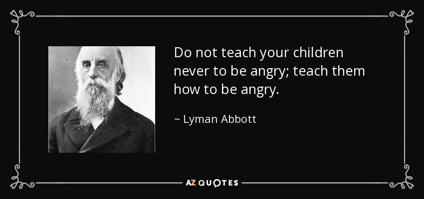 Do not teach your children never to be angry; teach them how to be angry. - Lyman Abbott