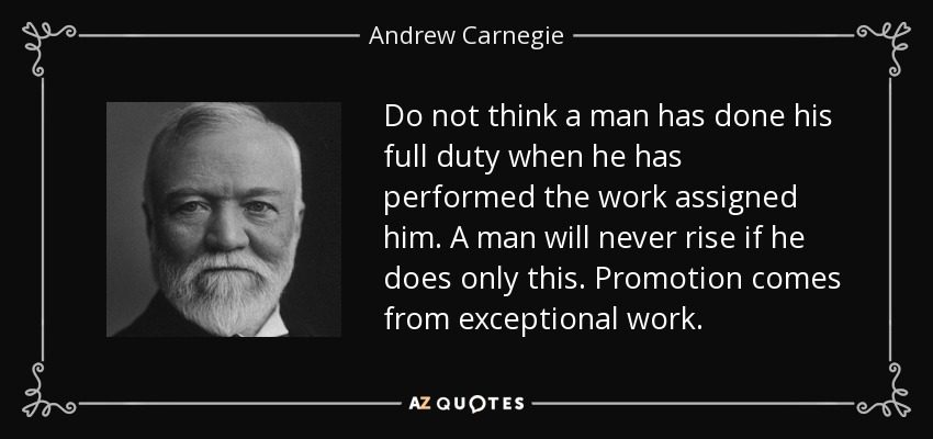 Do not think a man has done his full duty when he has performed the work assigned him. A man will never rise if he does only this. Promotion comes from exceptional work. - Andrew Carnegie