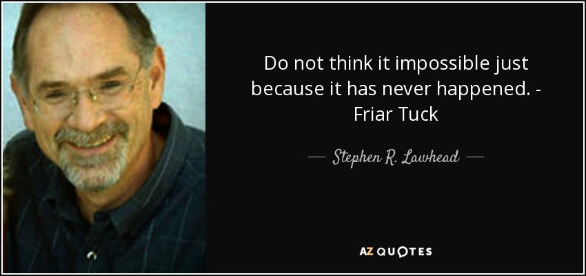 Do not think it impossible just because it has never happened. - Friar Tuck - Stephen R. Lawhead