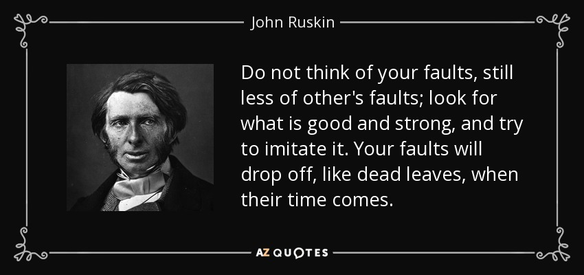 Do not think of your faults, still less of other's faults; look for what is good and strong, and try to imitate it. Your faults will drop off, like dead leaves, when their time comes. - John Ruskin
