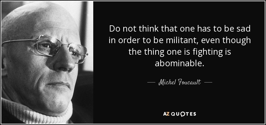 Do not think that one has to be sad in order to be militant, even though the thing one is fighting is abominable. - Michel Foucault