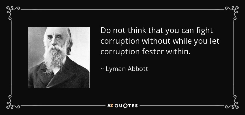 Do not think that you can fight corruption without while you let corruption fester within. - Lyman Abbott