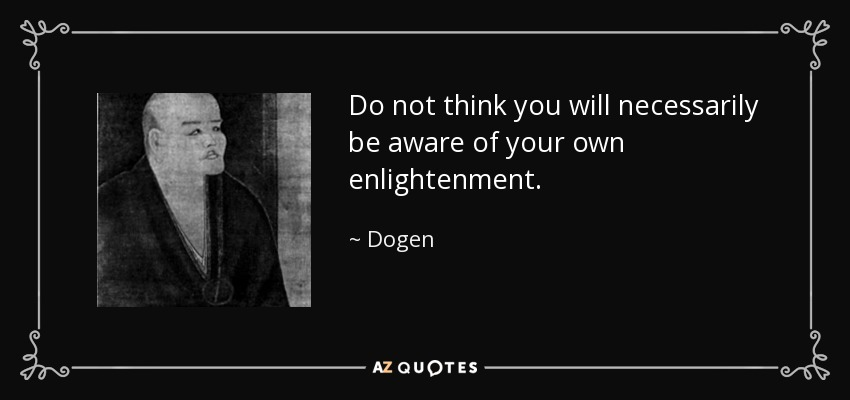 Do not think you will necessarily be aware of your own enlightenment. - Dogen