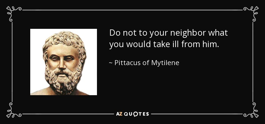 Do not to your neighbor what you would take ill from him. - Pittacus of Mytilene