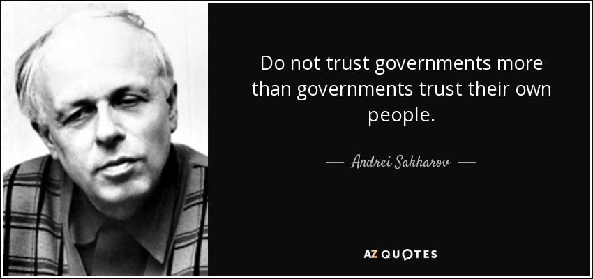 Do not trust governments more than governments trust their own people. - Andrei Sakharov