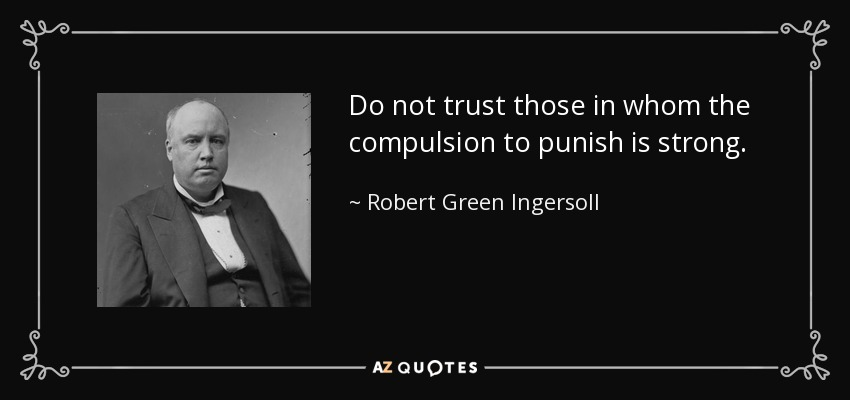 Do not trust those in whom the compulsion to punish is strong. - Robert Green Ingersoll