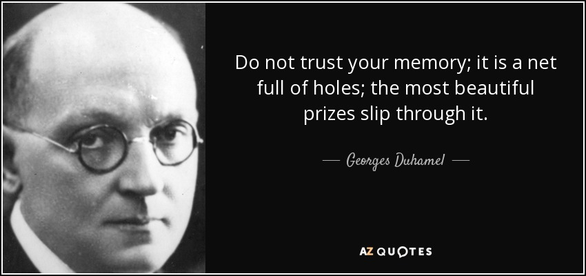 Do not trust your memory; it is a net full of holes; the most beautiful prizes slip through it. - Georges Duhamel