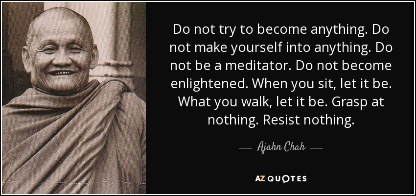 Do not try to become anything. Do not make yourself into anything. Do not be a meditator. Do not become enlightened. When you sit, let it be. What you walk, let it be. Grasp at nothing. Resist nothing. - Ajahn Chah