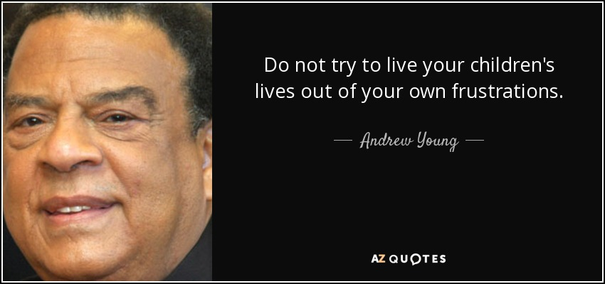 Do not try to live your children's lives out of your own frustrations. - Andrew Young