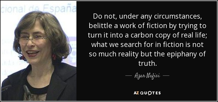 Do not, under any circumstances, belittle a work of fiction by trying to turn it into a carbon copy of real life; what we search for in fiction is not so much reality but the epiphany of truth. - Azar Nafisi