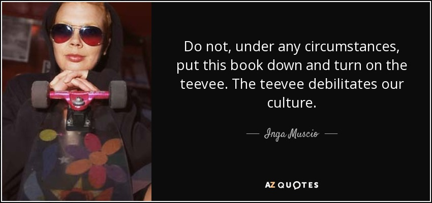 Do not, under any circumstances, put this book down and turn on the teevee. The teevee debilitates our culture. - Inga Muscio