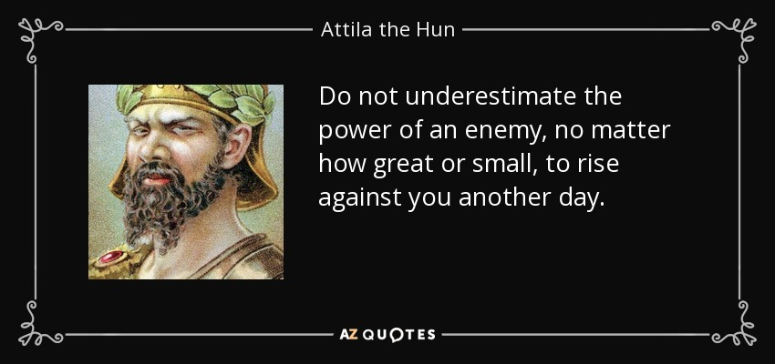Do not underestimate the power of an enemy, no matter how great or small, to rise against you another day. - Attila the Hun