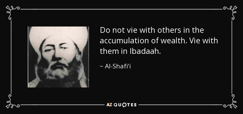 Do not vie with others in the accumulation of wealth. Vie with them in Ibadaah. - Al-Shafi'i