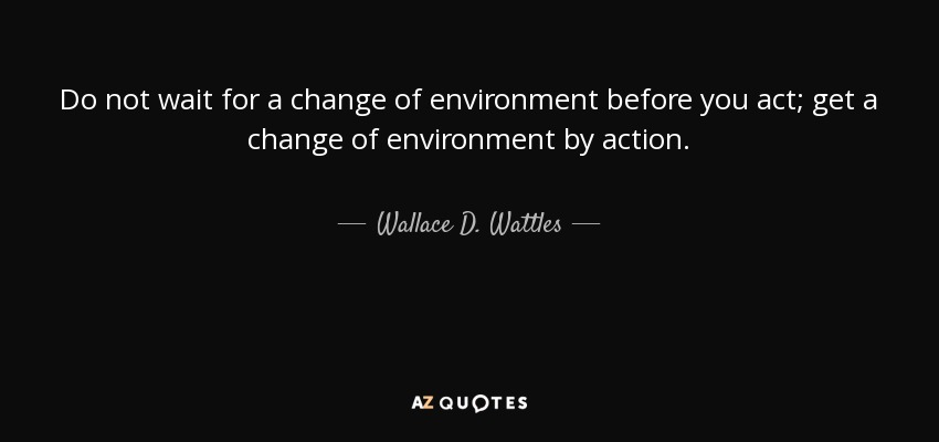 Wallace D Wattles Quote Do Not Wait For A Change Of Environment
