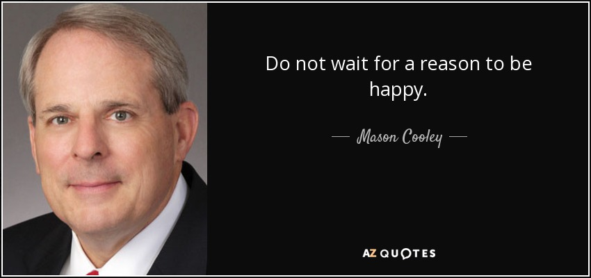 Do not wait for a reason to be happy. - Mason Cooley