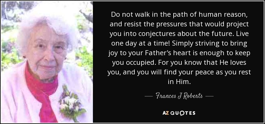 Do not walk in the path of human reason, and resist the pressures that would project you into conjectures about the future. Live one day at a time! Simply striving to bring joy to your Father's heart is enough to keep you occupied. For you know that He loves you, and you will find your peace as you rest in Him. - Frances J Roberts