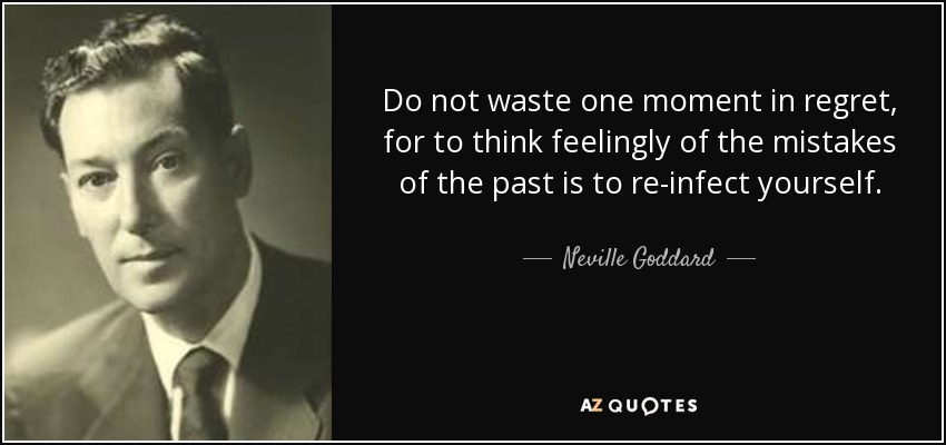 Do not waste one moment in regret, for to think feelingly of the mistakes of the past is to re-infect yourself. - Neville Goddard