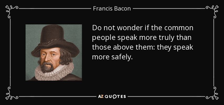 Do not wonder if the common people speak more truly than those above them: they speak more safely. - Francis Bacon