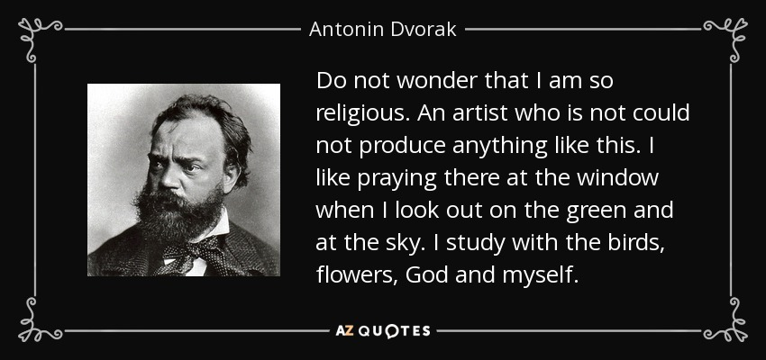 Do not wonder that I am so religious. An artist who is not could not produce anything like this. I like praying there at the window when I look out on the green and at the sky. I study with the birds, flowers, God and myself. - Antonin Dvorak