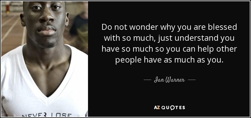 Do not wonder why you are blessed with so much, just understand you have so much so you can help other people have as much as you. - Ian Warner