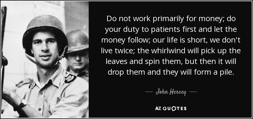 Do not work primarily for money; do your duty to patients first and let the money follow; our life is short, we don't live twice; the whirlwind will pick up the leaves and spin them, but then it will drop them and they will form a pile. - John Hersey