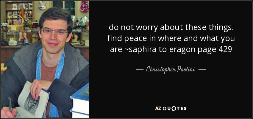 do not worry about these things. find peace in where and what you are ~saphira to eragon page 429 - Christopher Paolini