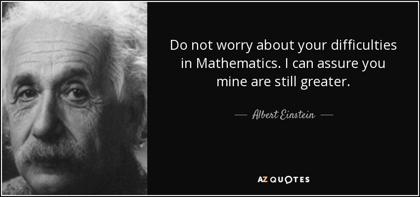 Do not worry about your difficulties in Mathematics. I can assure you mine are still greater. - Albert Einstein