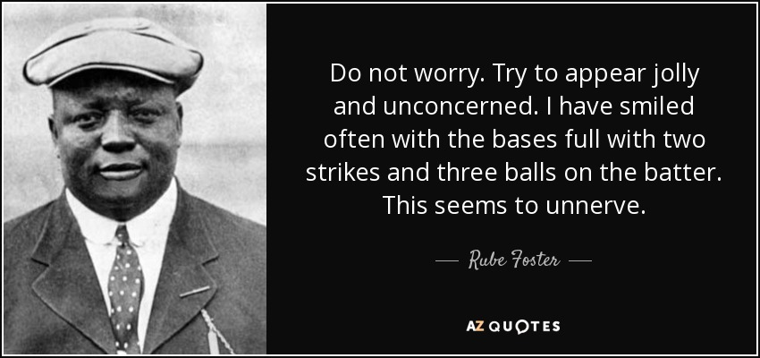 Do not worry. Try to appear jolly and unconcerned. I have smiled often with the bases full with two strikes and three balls on the batter. This seems to unnerve. - Rube Foster