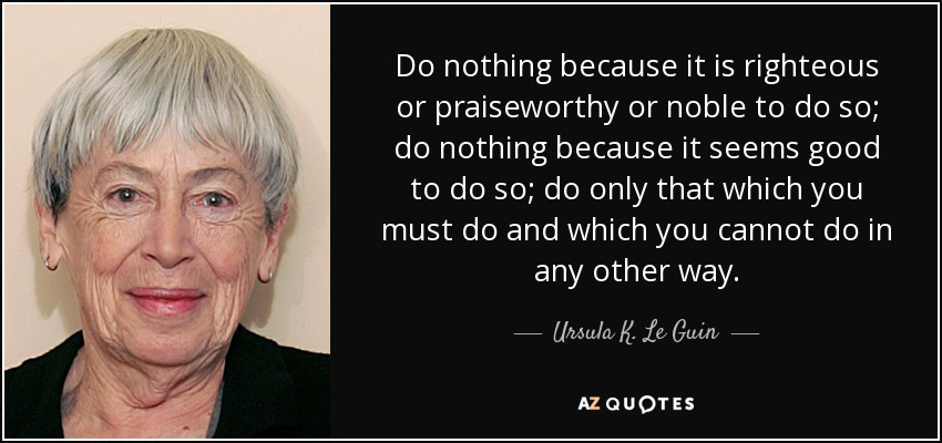 Do nothing because it is righteous or praiseworthy or noble to do so; do nothing because it seems good to do so; do only that which you must do and which you cannot do in any other way. - Ursula K. Le Guin