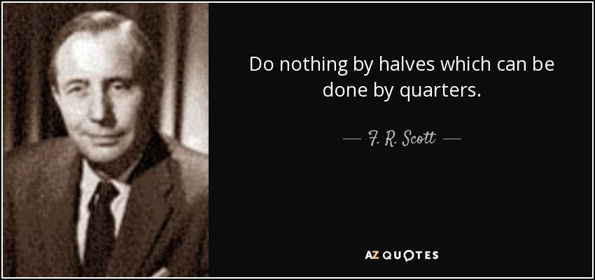 Do nothing by halves which can be done by quarters. - F. R. Scott