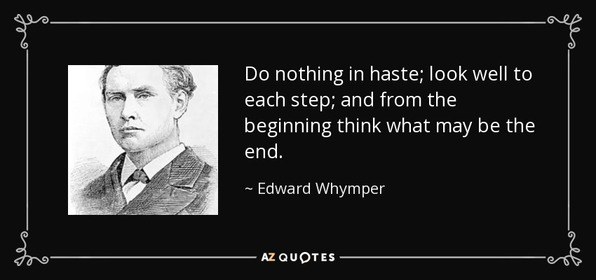 Do nothing in haste; look well to each step; and from the beginning think what may be the end. - Edward Whymper