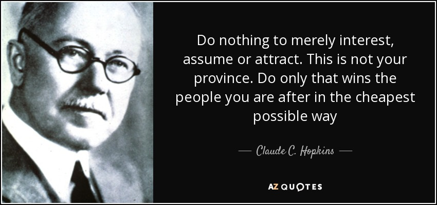 Do nothing to merely interest, assume or attract. This is not your province. Do only that wins the people you are after in the cheapest possible way - Claude C. Hopkins