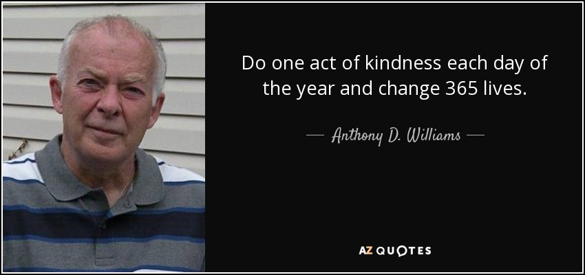 Do one act of kindness each day of the year and change 365 lives. - Anthony D. Williams