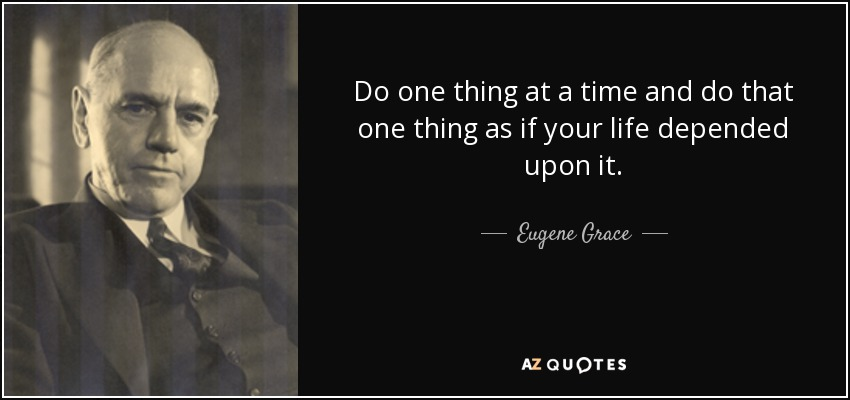 Do one thing at a time and do that one thing as if your life depended upon it. - Eugene Grace