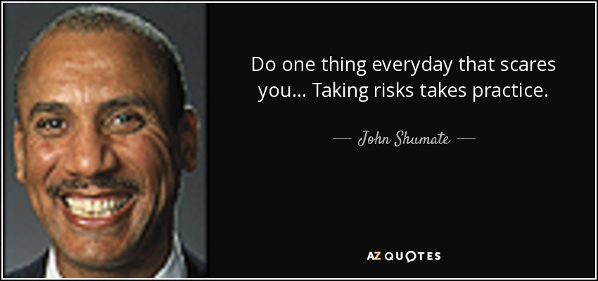 Do one thing everyday that scares you... Taking risks takes practice. - John Shumate