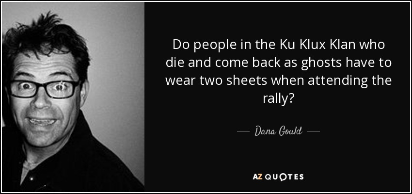 Do people in the Ku Klux Klan who die and come back as ghosts have to wear two sheets when attending the rally? - Dana Gould